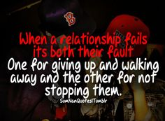 When a relationship fails, its both their fault. One for giving up and walking away, and the other for not stopping them.