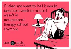 If I died and went to hell it would take me a week to notice I wasn't in occupational therapy school anymore. | College Ecard | someecards.com