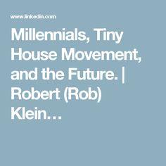 Millennials, Tiny House Movement, and the Future. | Robert (Rob) Klein…