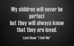 My children will never be perfect but they will always know that they are loved.