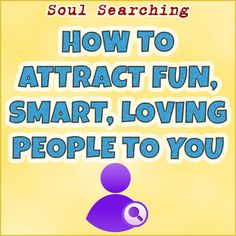 How To Attract Fun, Smart and Loving People To You