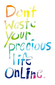 Don't waste your precious life online