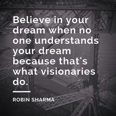 Believe in your dream when no one understands your dream because that's what visionaries do. @robinsharma