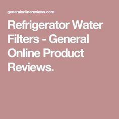 Refrigerator Water Filters - General Online Product Reviews.