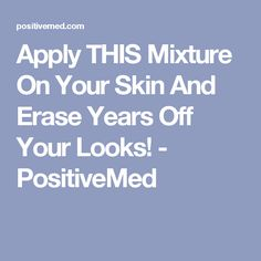 Apply THIS Mixture On Your Skin And Erase Years Off Your Looks! - PositiveMed