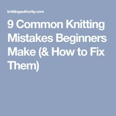 9 Common Knitting Mistakes Beginners Make (& How to Fix Them)