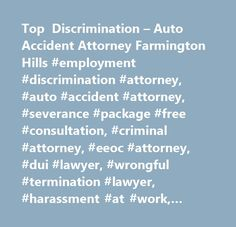 Top Discrimination – Auto Accident Attorney Farmington Hills #employment #discrimination #attorney, #auto #accident #attorney, #severance #package #free #consultation, #criminal #attorney, #eeoc #attorney, #dui #lawyer, #wrongful #termination #lawyer, #harassment #at #work, #hostile #work #enviornment #lawyer, #whistle #blower #attorney, #retaliation #attorney, #family #medical #leave #act #attorney, #car #accident #lawyer…