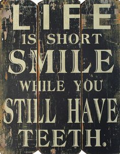 Smile While You Still Have Teeth...and smile even if your teeth are in a jar on the nightstand!!  Just smile!