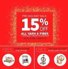 15% Off All Yarn - Fiber - and Paradise Fibers Woodshop Products  with code: CRAFT15     THE SAVINGS CONTINUE  FREE Niddy Niddy Noddy with every purchase of a Spinning Wheel. * Schacht Brand excluded. The Niddy Noddy will be in the same brand and finish as the wheel you select. Standard size. No coupon needed.  FREE 5DPI Reed with every purchase of a Loom. * Louet Brand Excluded. The Reed will be in the same brand and width as the loom you select. No coupon needed.   Offer Ends 11/14 @ M