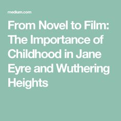From Novel to Film: The Importance of Childhood in Jane Eyre and Wuthering Heights