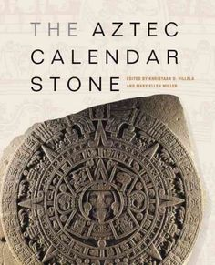 The Aztec Calendar Stone / edited by Khristaan D. Villela and Mary Ellen Miller ; introduction by Khristaan D. Villela, Matthew H. Robb, and Mary Ellen Miller
