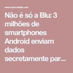 Não é só a Blu: 3 milhões de smartphones Android enviam dados secretamente para a China - Tudocelular.com