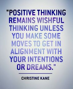 Positive thinking remains wishful thinking unless you make some moves to get in alignment with your intentions or dreams.
