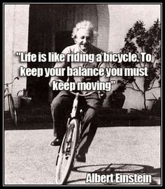 Moving On Quotes QUOTATION – Image : As the quote says – Description Life is like riding a bicycle. To keep your balance you must keep moving – quotes by Albert Einstein Sharing is love, sharing is everything Wise Quotes, Quotable Quotes, Great Quotes, Quotes To Live By, Motivational Quotes, Inspirational Quotes, Movie Quotes, Smart Quotes, Peace Quotes