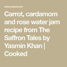 Carrot, cardamom and rose water jam recipe from The Saffron Tales by Yasmin Khan   Cooked