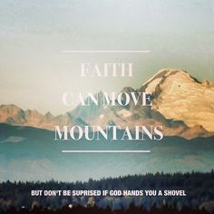 Faith can move mountains, but don't be surprised if God hands you a shovel.