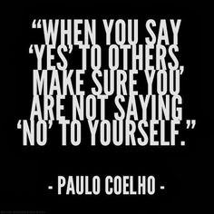 When you say yes to others make sure you are not saying no to yourself!