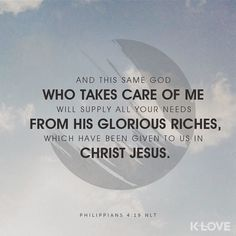 And this same God who takes care of me will supply all your needs from his glorious riches which have been given to us in Christ Jesus. Philippians 4:19 NLT