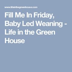 Fill Me In Friday, Baby Led Weaning - Life in the Green House