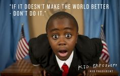 If it doesn't make the world better...DON'T DO IT!