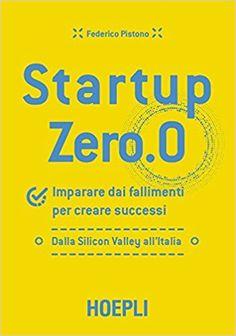 Amazon.it: Startup zero.0. Imparare dai fallimenti per creare successi. Dalla Silicon Valley all'Italia - Federico Pistono - Libri