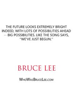 """The future looks extremely bright indeed, with lots of possibilities ahead -- big possibilities. Like the song says ""we've just begun."" - Bruce Lee - http://whowasbrucelee.com/?p=316"