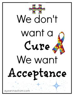 we dont want a cure, we want acceptance ...like for instance, when my child blurts something out that is inappropriate or not socially acceptable.....no need for some ignorant person to come along and criticize them or try to embarrass them.  Not all disabilities are visible.