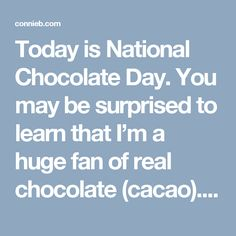 """Today is National Chocolate Day. You may be surprised to learn that I'm a huge fan of real chocolate (cacao). Now, bear in mind that I'm not recommending creamy, sugar-filled, calorie-laden, commercially processed stuff. No, I'm referring to the real stuff — to deep, dark, sophisticated, raw, sugar-free cacao or Theobroma cacao, """"food of the […]"""