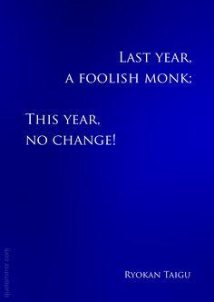Last year,  a foolish monk; This year,  no change!  –Ryokan Taigu #honesty #wisdom http://www.quotemirror.com/quotes/a-foolish-monk/