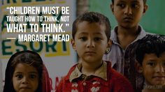 Children must be taught how to think not what to think. Margaret Mead