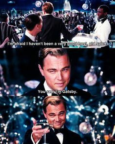 """I'm afraid I haven't been a very good host, old sport. You see, I'm Gatsby."" - Jay Gatsby"