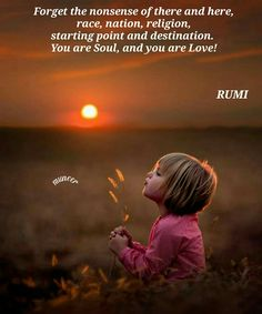 Forget the nonsense of there and here, race, nation, religion, starting point and destination. You are Soul, and you are Love! - rumi #soul #love #quote