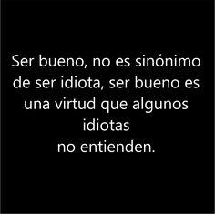 Ser bueno, no es sinónimo de ser idiota, por el contrario es una virtud que los idiotas no entienden#Frases #citas #quotes