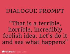 """Writing prompt number Dialogue Prompt -- """"that is a terrible, horrible, incredibly foolish idea. Book Writing Tips, Creative Writing Prompts, Writing Quotes, Writing Help, Writing Ideas, Fantasy Writing Prompts, Writing Prompts Funny, Book Prompts, Dialogue Prompts"""