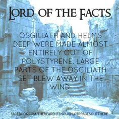 Lord of the Facts: Osgiliath and Helm's Deep were made almost entirely of polystyrene. Large parts of the Osgiliath set blew away in the wind.