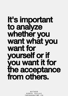It's important to analyze whether you want what you want for yourself, or if you want it for the acceptance of others.