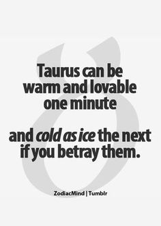 taurus betrayal is a bitch. Think about your actions before you jump in the way of my path!