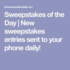 Sweepstakes of the Day   New sweepstakes entries sent to your phone daily!