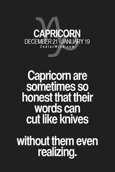 Capricorn - we say it like it is. It's not to hurt anyone intentional it's just the plain truth. And the truth is hard to hear.
