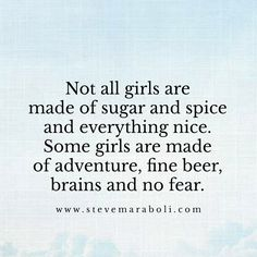 Not all girls are made of sugar and spice and everything nice. Some girls are made of adventure, fine beer, brains and no fear.
