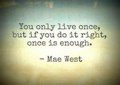 You only live once, but if you live it right, once is enough. -Mae West