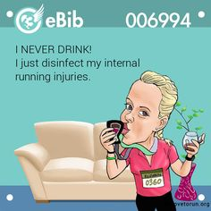 I NEVER DRINK!   I just disinfect my internal   running injuries.