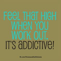 Feel that high when you work out. It's addictive! I love it when those endorphins kick in!!