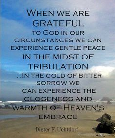 """Quote from Dieter F. Uchtdorf in April 2014 LDS General Conference: """"When we are grateful to God in our circumstances, we can experience gen..."""
