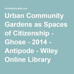 Urban Community Gardens as Spaces of Citizenship - Ghose - 2014 - Antipode - Wiley Online Library