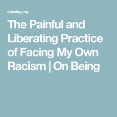 The Painful and Liberating Practice of Facing My Own Racism | On Being