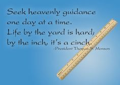 Seek heavenly guidance one day at a time.  Life by the yard is hard, by the inch, it's a cinch.  President Thomas S. Monson
