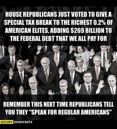 "House republicans just voted to give a special tax break to the richest 0.2% of American elites, adding $269 billion to the federal debt that we all pay for. Remember this the next time republicans tell you they ""speak for regular Americans."""