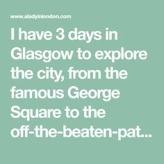 I have 3 days in Glasgow to explore the city, from the famous George Square to the off-the-beaten-path neighborhoods. There are some great finds here.