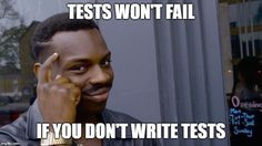 Tests won't fail if you don't write tests